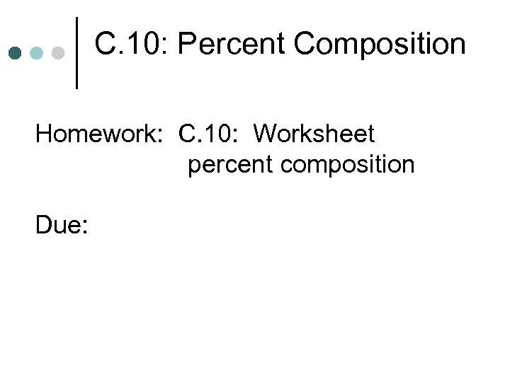 C. 10: Percent Composition Homework: C. 10: Worksheet percent composition Due: