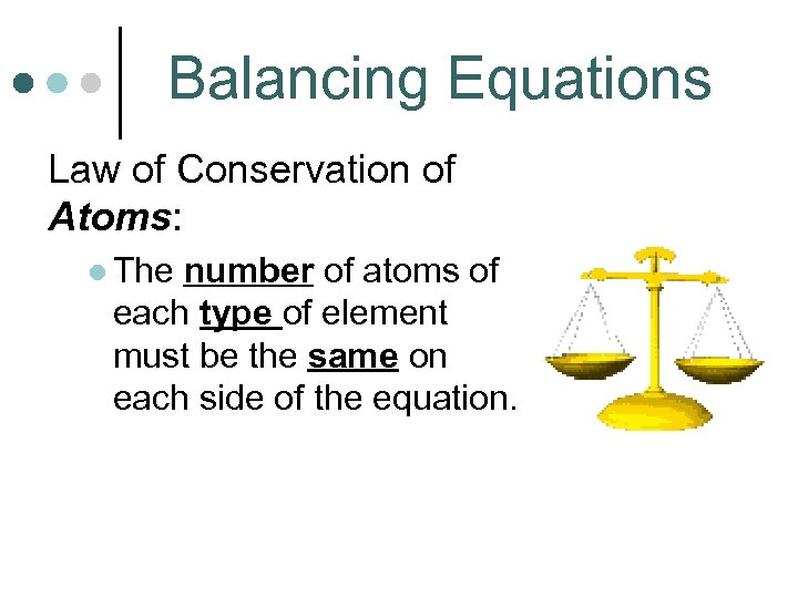 Balancing Equations Law of Conservation of Atoms: l The number of atoms of each
