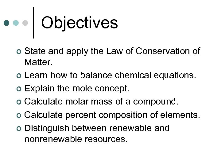 Objectives State and apply the Law of Conservation of Matter. ¢ Learn how to