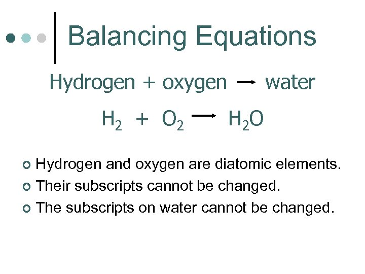 Balancing Equations Hydrogen + oxygen H 2 + O 2 water H 2 O