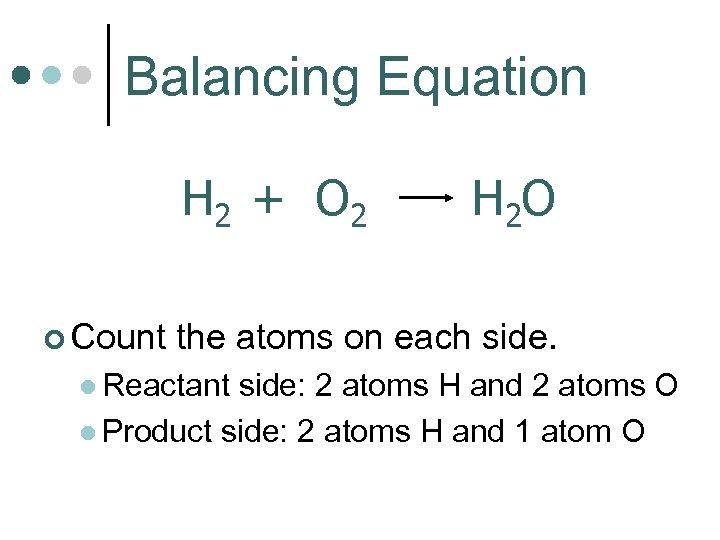 Balancing Equation H 2 + O 2 ¢ Count H 2 O the atoms