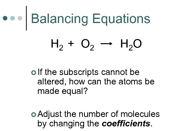 Balancing Equations H 2 + O 2 H 2 O ¢ If the subscripts