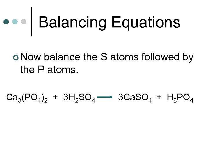 Balancing Equations ¢ Now balance the S atoms followed by the P atoms. Ca