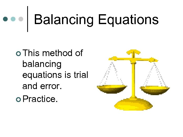 Balancing Equations ¢ This method of balancing equations is trial and error. ¢ Practice.