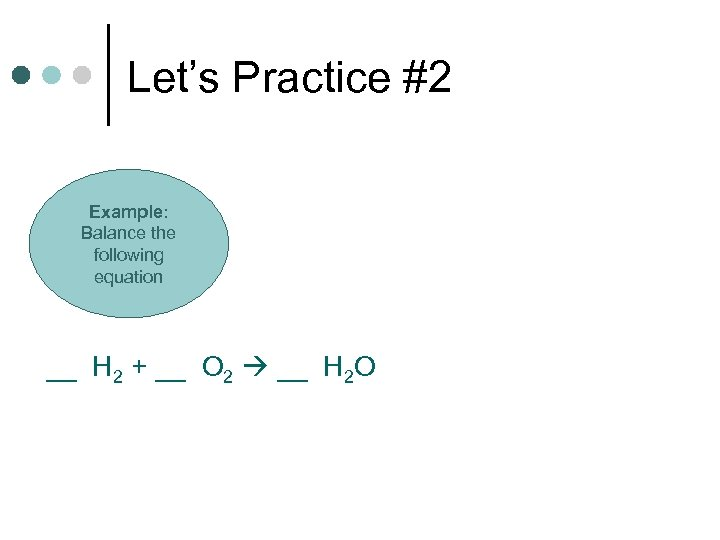 Let's Practice #2 Example: Balance the following equation __ H 2 + __ O