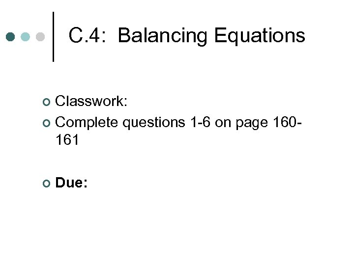 C. 4: Balancing Equations Classwork: ¢ Complete questions 1 -6 on page 160161 ¢