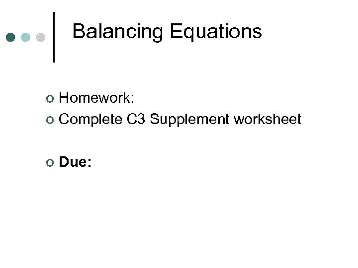 Balancing Equations Homework: ¢ Complete C 3 Supplement worksheet ¢ ¢ Due: