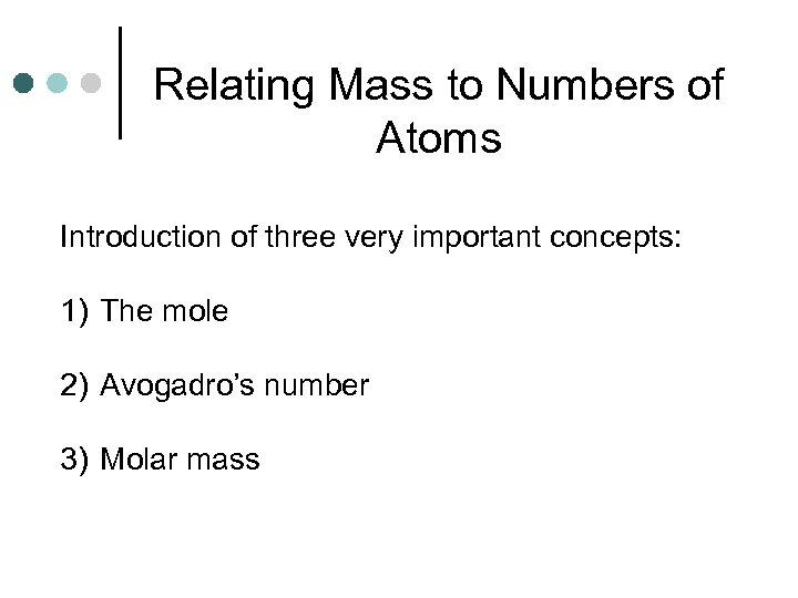 Relating Mass to Numbers of Atoms Introduction of three very important concepts: 1) The