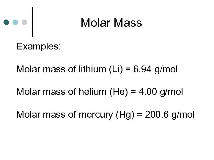 Molar Mass Examples: Molar mass of lithium (Li) = 6. 94 g/mol Molar mass