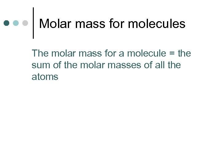 Molar mass for molecules The molar mass for a molecule = the sum of
