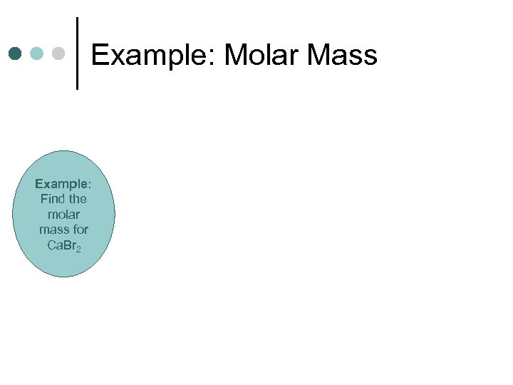 Example: Molar Mass Example: Find the molar mass for Ca. Br 2