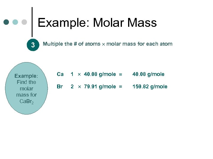 Example: Molar Mass 3 Example: Find the molar mass for Ca. Br 2 Multiple