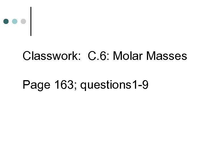 Classwork: C. 6: Molar Masses Page 163; questions 1 -9