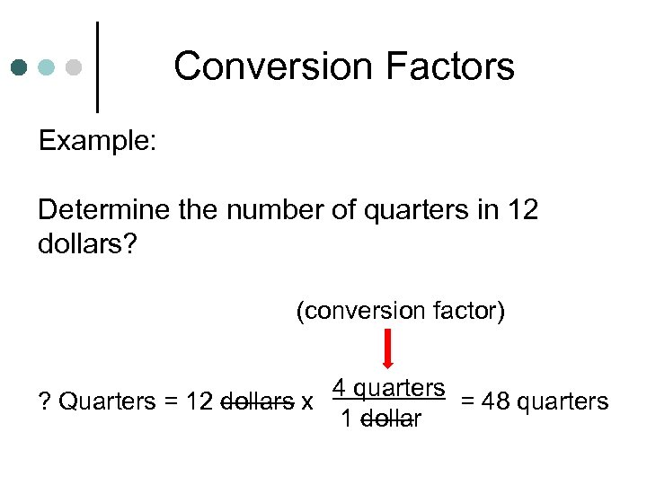 Conversion Factors Example: Determine the number of quarters in 12 dollars? (conversion factor) ?