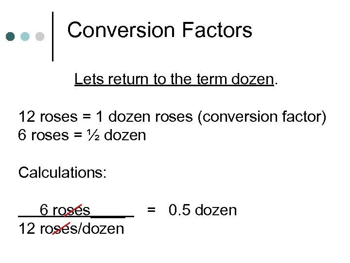 Conversion Factors Lets return to the term dozen. 12 roses = 1 dozen roses