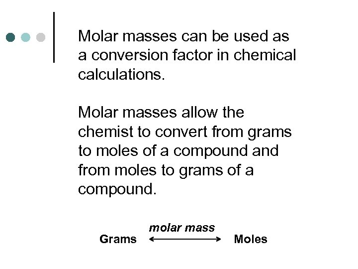 Molar masses can be used as a conversion factor in chemical calculations. Molar masses