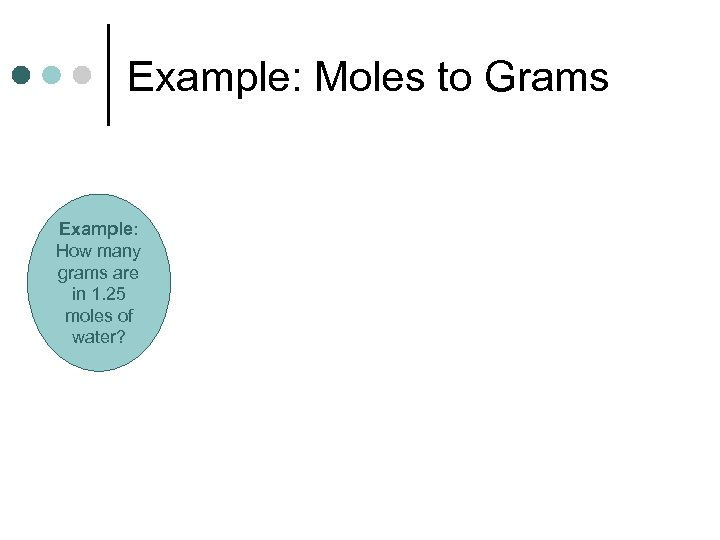 Example: Moles to Grams Example: How many grams are in 1. 25 moles of