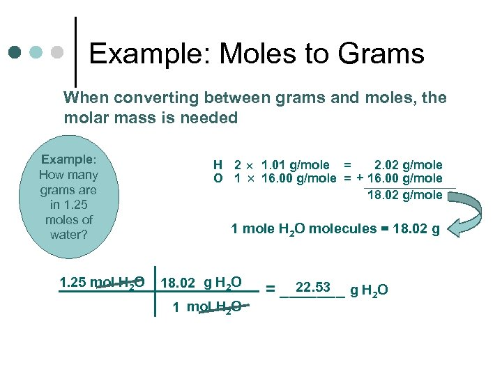 Example: Moles to Grams When converting between grams and moles, the molar mass is