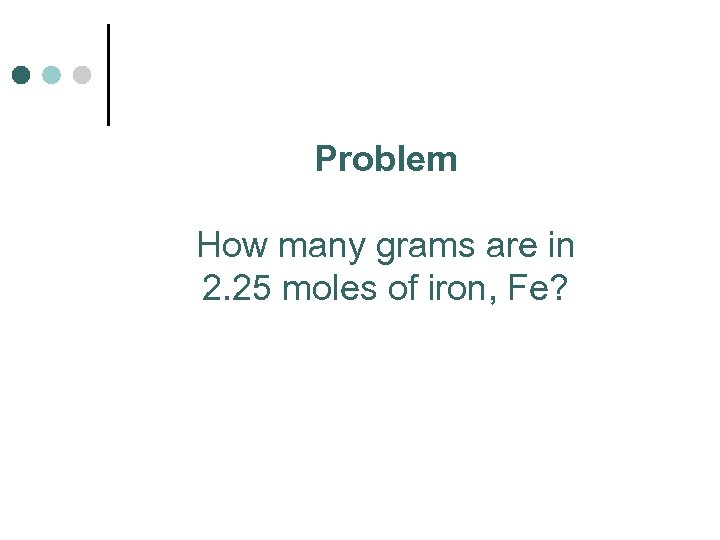 Problem How many grams are in 2. 25 moles of iron, Fe?