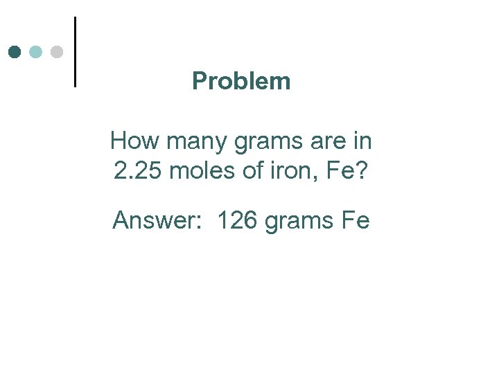 Problem How many grams are in 2. 25 moles of iron, Fe? Answer: 126