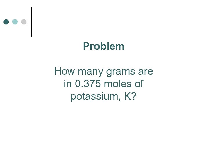 Problem How many grams are in 0. 375 moles of potassium, K?