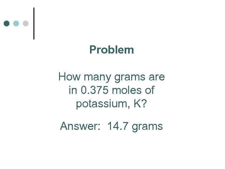 Problem How many grams are in 0. 375 moles of potassium, K? Answer: 14.