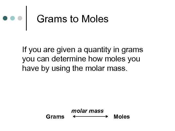 Grams to Moles If you are given a quantity in grams you can determine