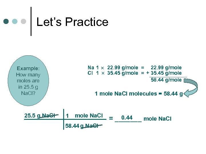 Let's Practice Na 1 22. 99 g/mole = 22. 99 g/mole Cl 1 35.