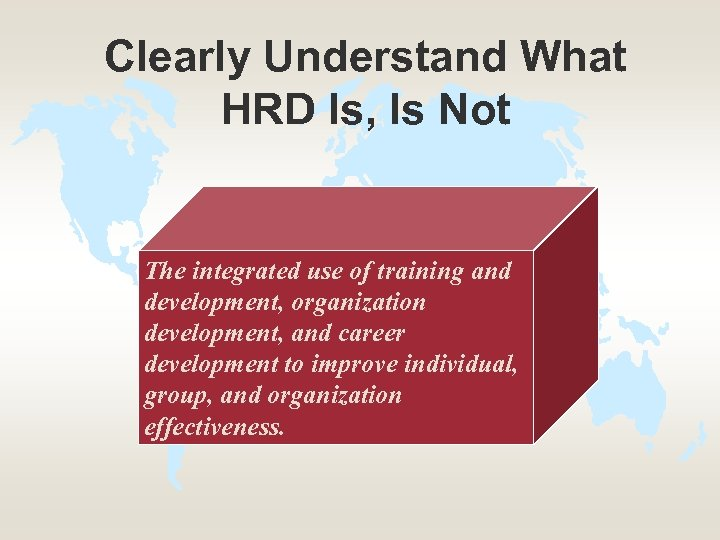 Clearly Understand What HRD Is, Is Not The integrated use of training and development,