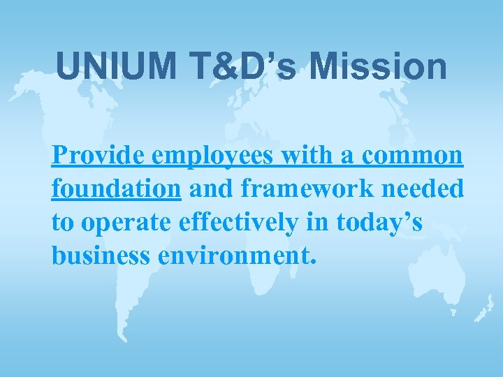 UNIUM T&D's Mission Provide employees with a common foundation and framework needed to operate
