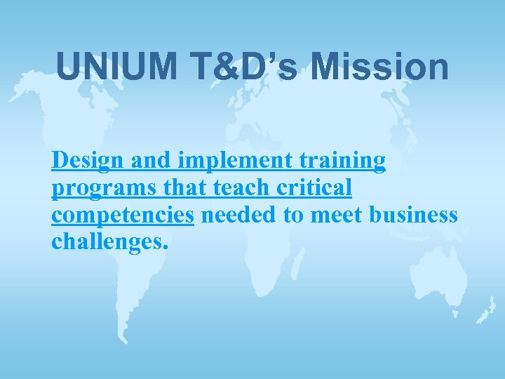 UNIUM T&D's Mission Design and implement training programs that teach critical competencies needed to