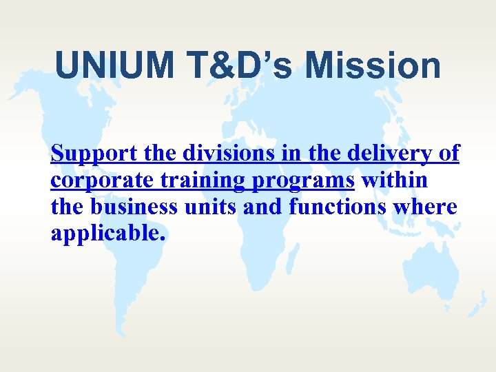 UNIUM T&D's Mission Support the divisions in the delivery of corporate training programs within