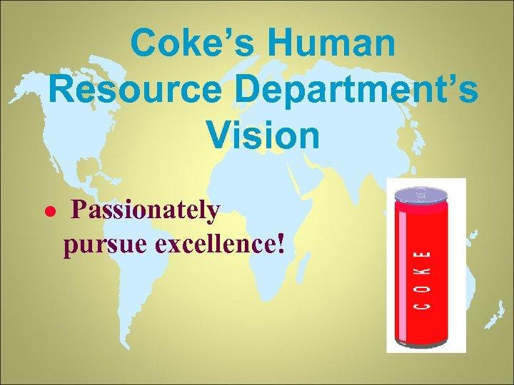 Coke's Human Resource Department's Vision l Passionately pursue excellence!