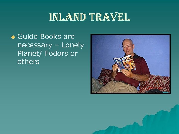 inland travel u Guide Books are necessary – Lonely Planet/ Fodors or others