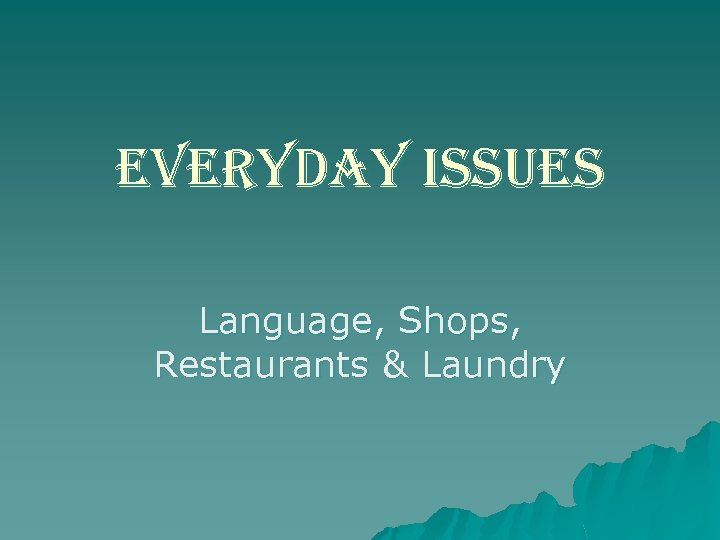 everyday issues Language, Shops, Restaurants & Laundry