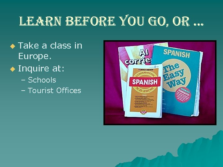 learn before you go, or … Take a class in Europe. u Inquire at: