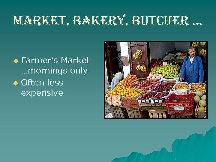 market, bakery, butcher … Farmer's Market …mornings only u Often less expensive u