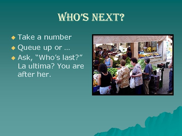 "who's next? Take a number u Queue up or … u Ask, ""Who's last?"
