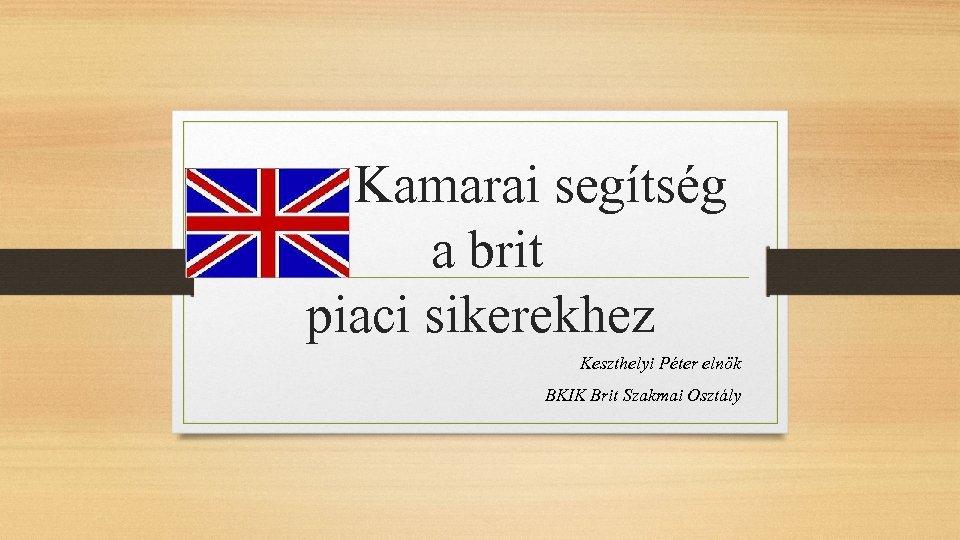 Kamarai segítség a brit piaci sikerekhez Keszthelyi Péter elnök BKIK Brit Szakmai Osztály