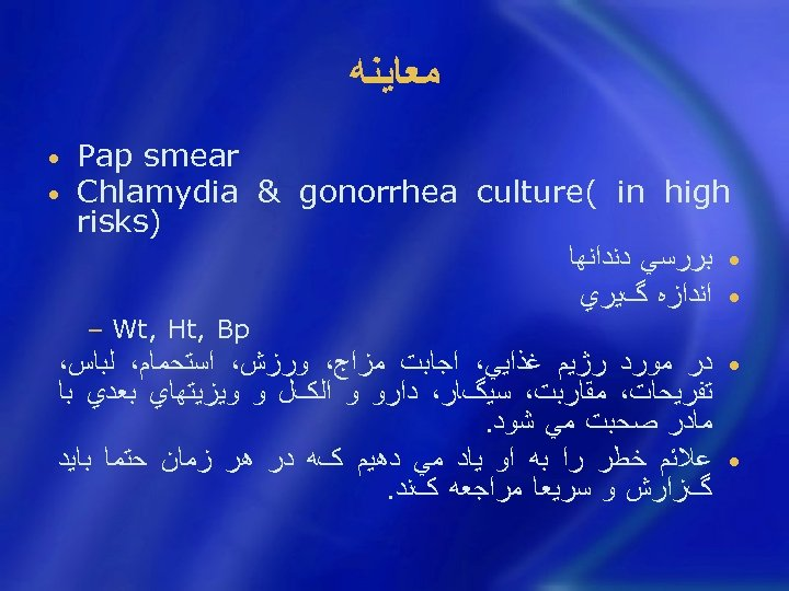 ﻣﻌﺎﻳﻨﻪ Pap smear Chlamydia & gonorrhea culture( in high ) risks • ﺑﺮﺭﺳﻲ