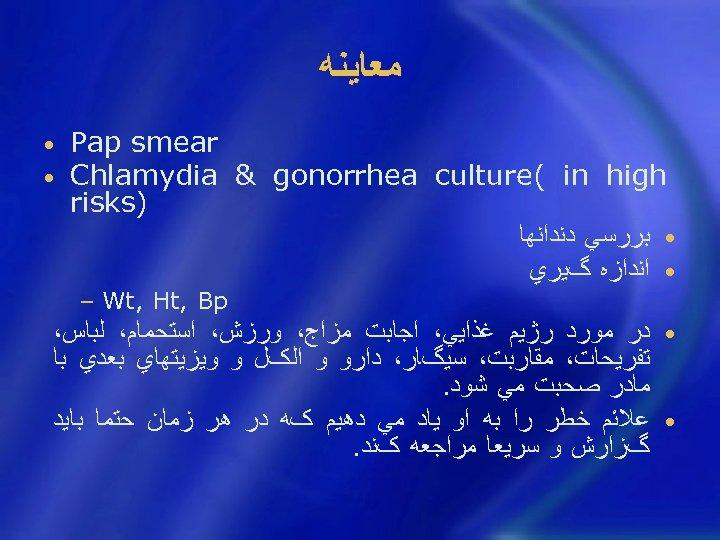 ﻣﻌﺎﻳﻨﻪ Pap smear Chlamydia & gonorrhea culture( in high ) risks • ﺑﺮﺭﺳﻲ