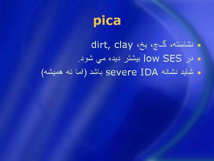 pica • ﻧﺸﺎﺳﺘﻪ، گچ، ﻳﺦ، dirt, clay • ﺩﺭ low SES ﺑﻴﺸﺘﺮ ﺩﻳﺪﻩ