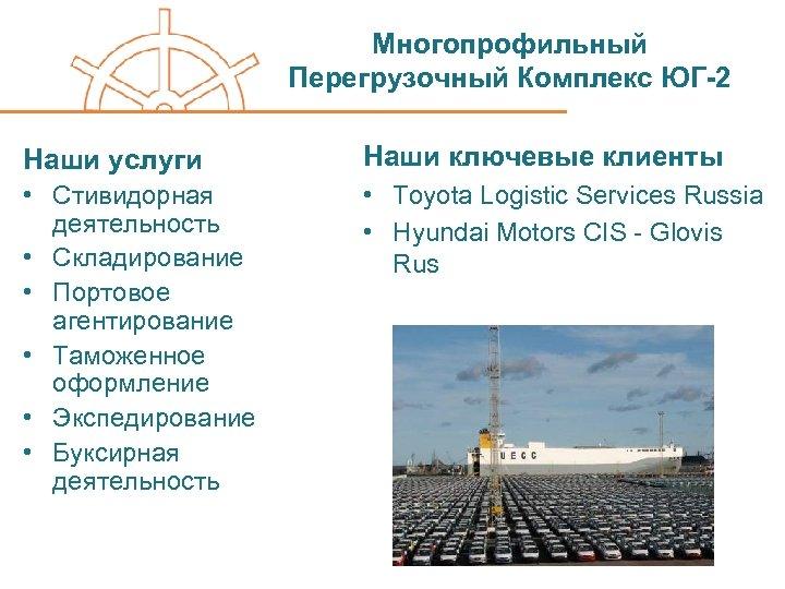 Многопрофильный Перегрузочный Комплекс ЮГ-2 Наши услуги Наши ключевые клиенты • Стивидорная деятельность • Складирование