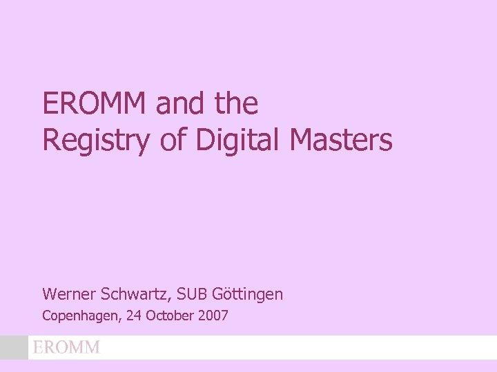EROMM and the Registry of Digital Masters Werner Schwartz, SUB Göttingen Copenhagen, 24 October
