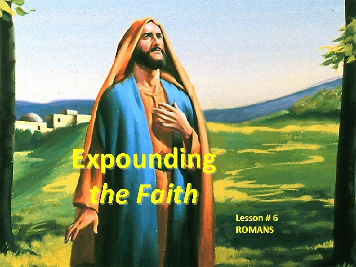 Expounding the Faith Lesson # 6 ROMANS