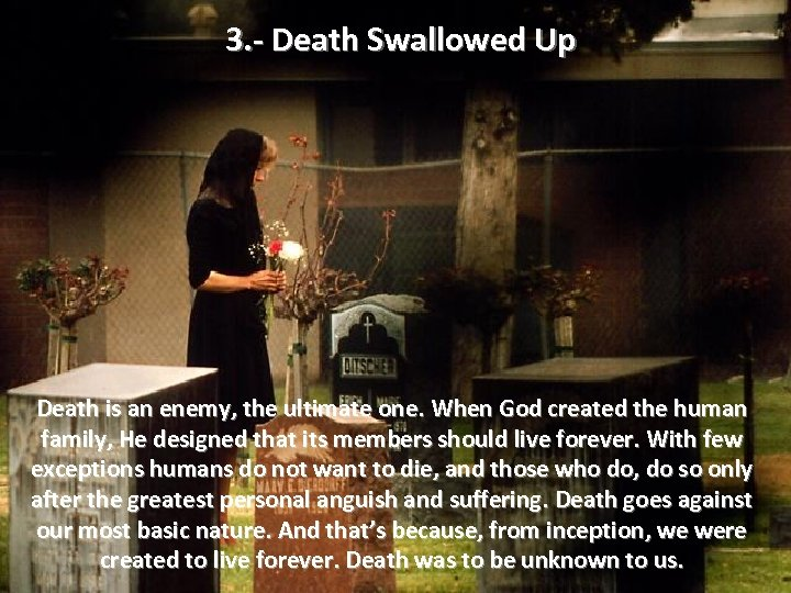3. - Death Swallowed Up Death is an enemy, the ultimate one. When God