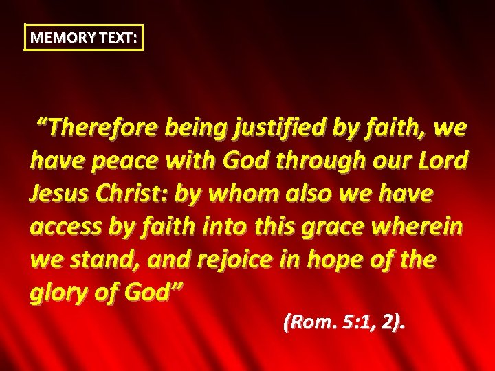 "MEMORY TEXT: ""Therefore being justified by faith, we have peace with God through our"