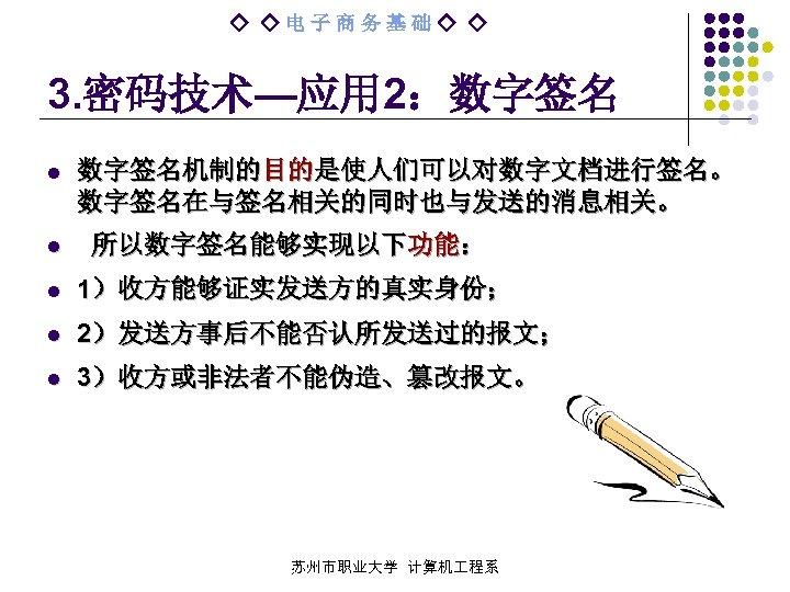 ◇ ◇电子商务基础◇ ◇ 3. 密码技术—应用 2:数字签名 l l 数字签名机制的目的是使人们可以对数字文档进行签名。 数字签名在与签名相关的同时也与发送的消息相关。 所以数字签名能够实现以下功能: l 1)收方能够证实发送方的真实身份; l