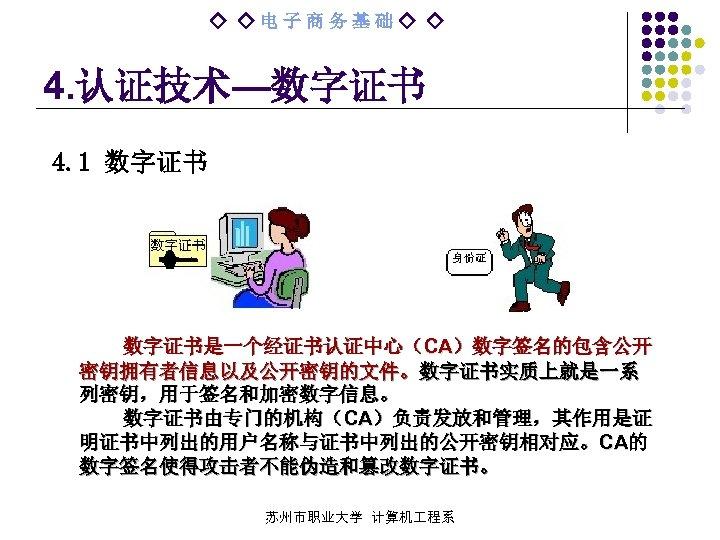 ◇ ◇电子商务基础◇ ◇ 4. 认证技术—数字证书 4. 1 数字证书是一个经证书认证中心(CA)数字签名的包含公开 密钥拥有者信息以及公开密钥的文件。数字证书实质上就是一系 列密钥,用于签名和加密数字信息。 数字证书由专门的机构(CA)负责发放和管理,其作用是证 明证书中列出的用户名称与证书中列出的公开密钥相对应。CA的 数字签名使得攻击者不能伪造和篡改数字证书。 苏州市职业大学