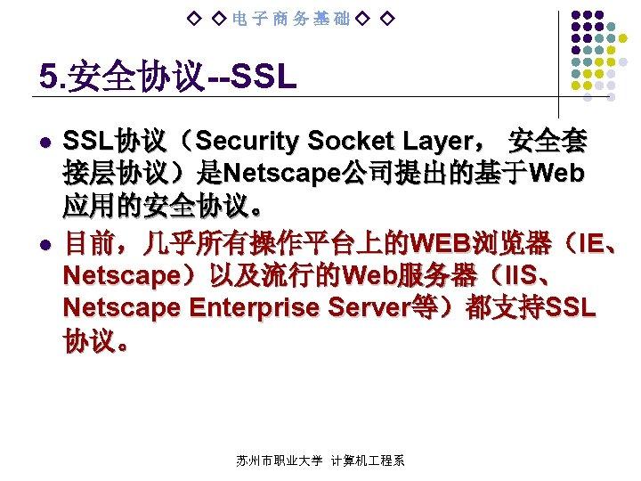 ◇ ◇电子商务基础◇ ◇ 5. 安全协议--SSL l l SSL协议(Security Socket Layer, 安全套 接层协议)是Netscape公司提出的基于Web 应用的安全协议。 目前,几乎所有操作平台上的WEB浏览器(IE、